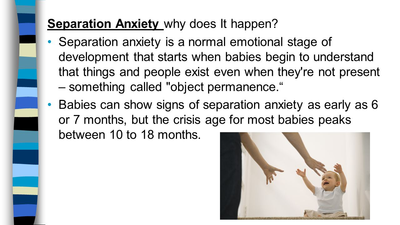 Separation Anxiety why does It happen? Separation anxiety is a normal emotional stage of development that starts when babies begin to understand that