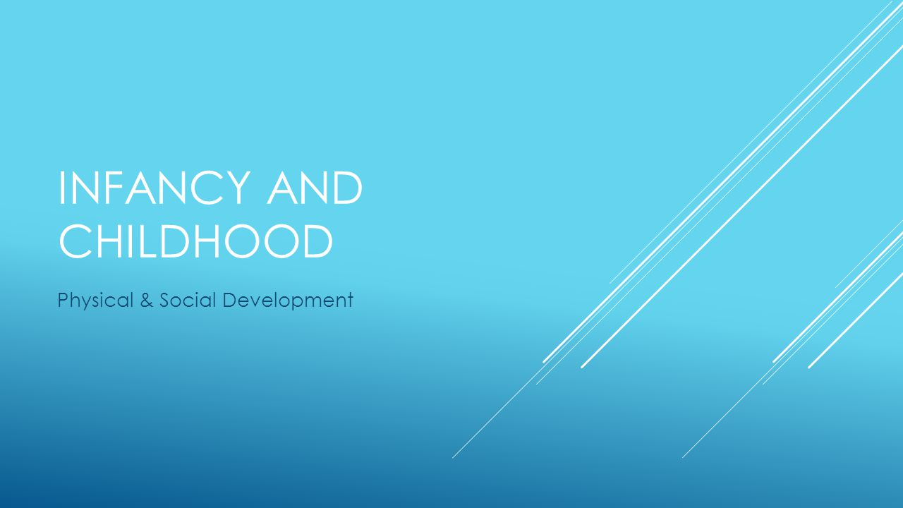 INFANCY AND CHILDHOOD Physical & Social Development