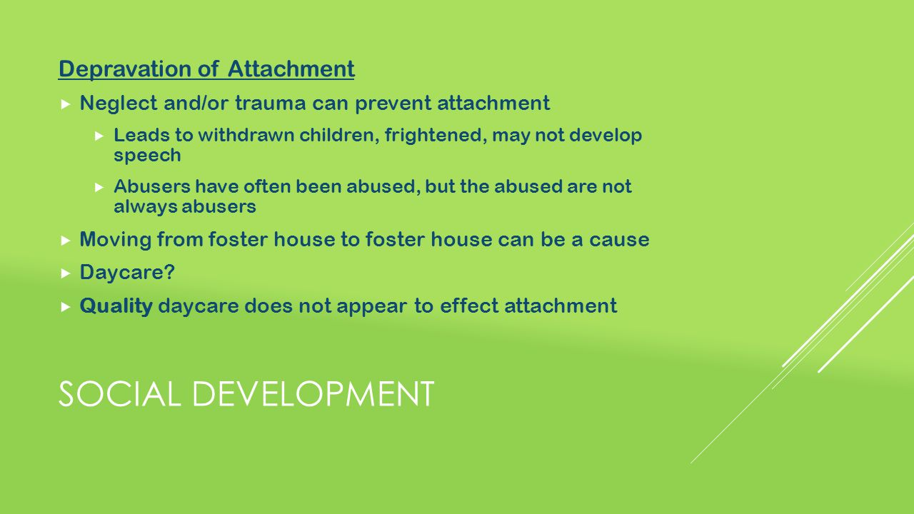 SOCIAL DEVELOPMENT Depravation of Attachment  Neglect and/or trauma can prevent attachment  Leads to withdrawn children, frightened, may not develop speech  Abusers have often been abused, but the abused are not always abusers  Moving from foster house to foster house can be a cause  Daycare.