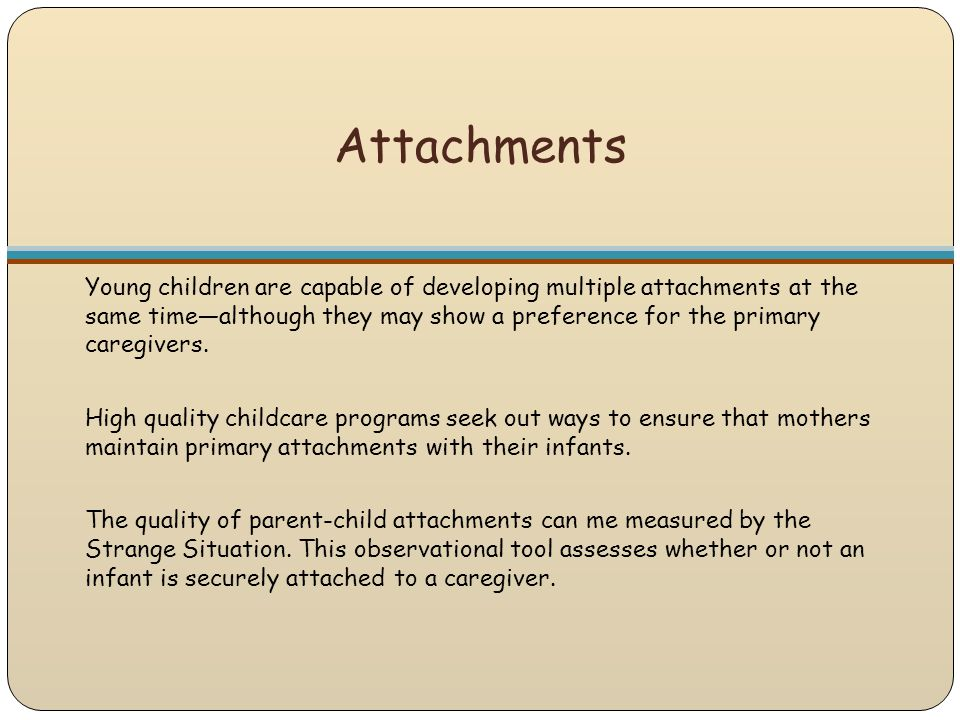 Attachments Young children are capable of developing multiple attachments at the same time—although they may show a preference for the primary caregiv