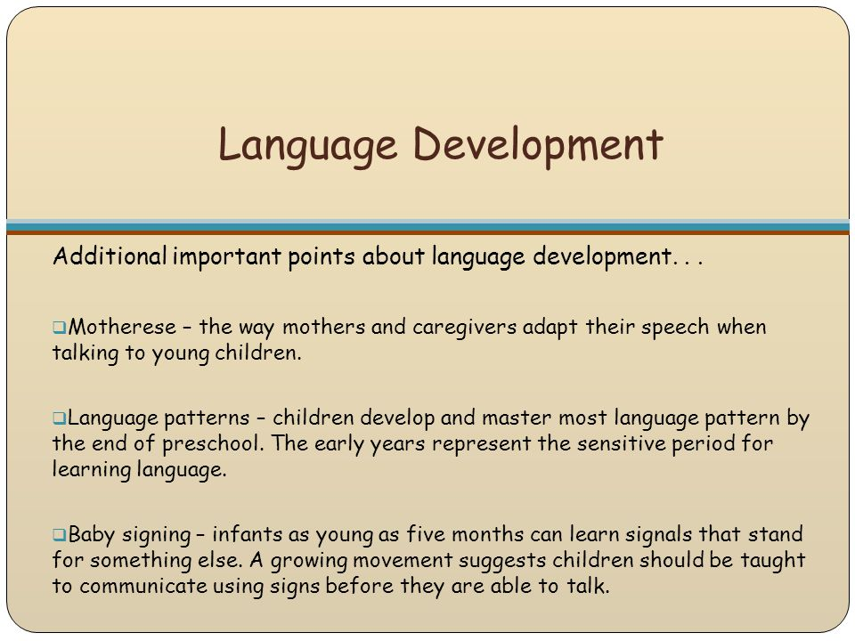 Language Development Additional important points about language development...  Motherese – the way mothers and caregivers adapt their speech when ta
