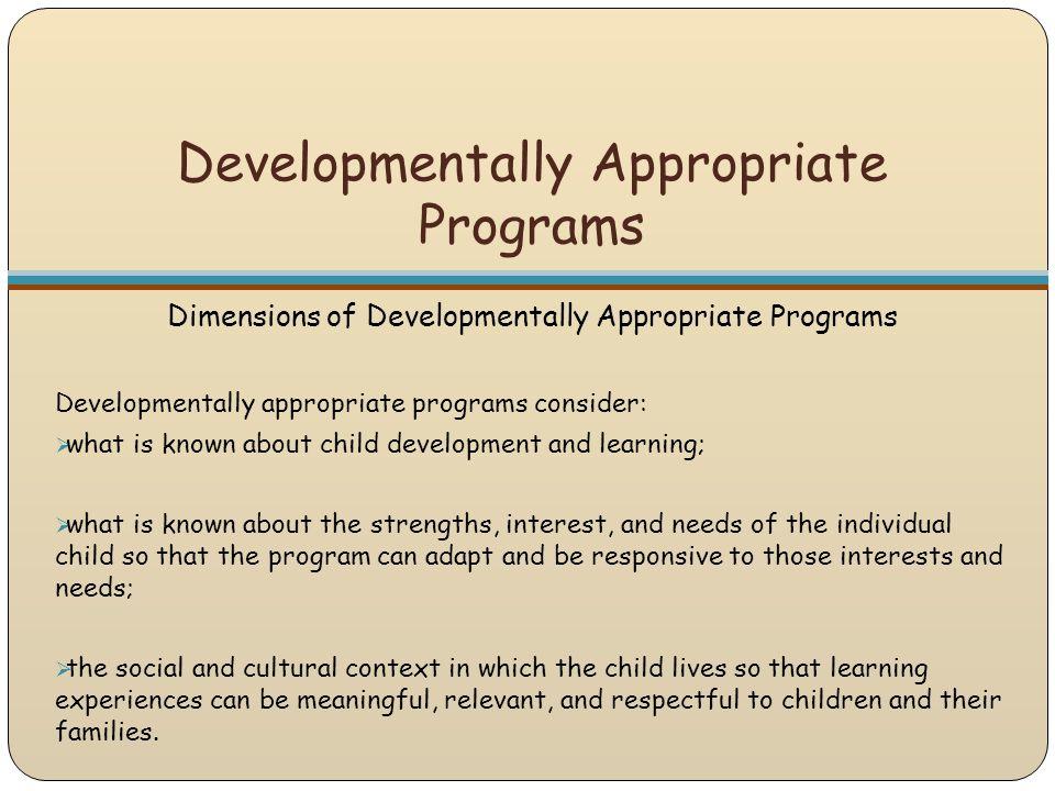 Developmentally Appropriate Programs Dimensions of Developmentally Appropriate Programs Developmentally appropriate programs consider:  what is known