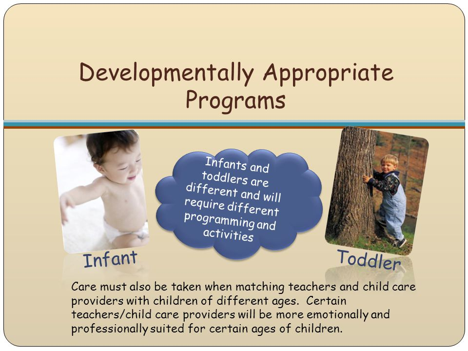 Developmentally Appropriate Programs Infant Toddler Infants and toddlers are different and will require different programming and activities Care must