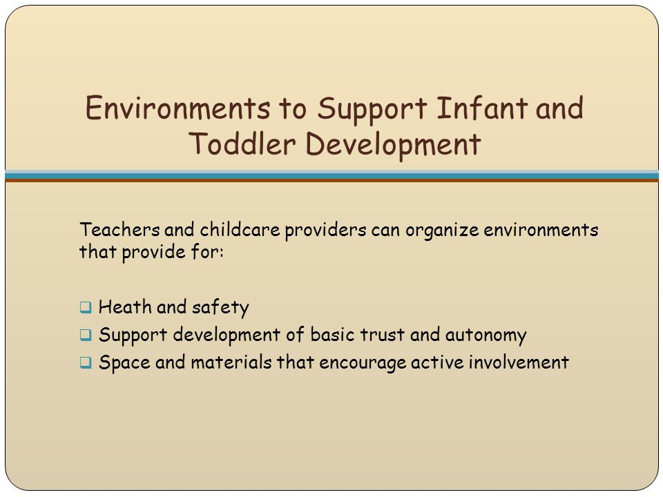 Teachers and childcare providers can organize environments that provide for:  Heath and safety  Support development of basic trust and autonomy  Sp