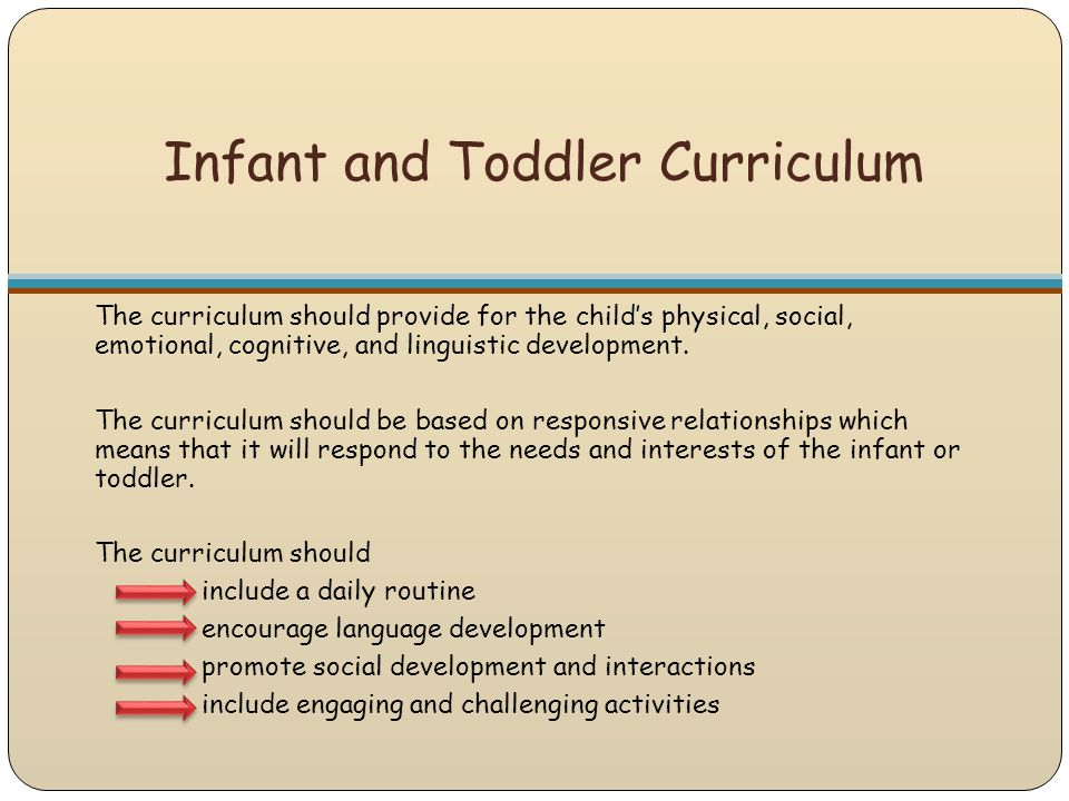 Infant and Toddler Curriculum The curriculum should provide for the child's physical, social, emotional, cognitive, and linguistic development. The cu