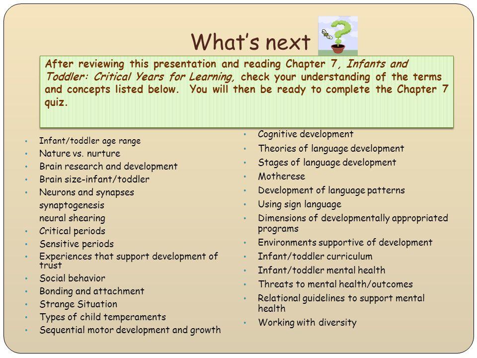 What's next Infant/toddler age range Nature vs. nurture Brain research and development Brain size-infant/toddler Neurons and synapses synaptogenesis n