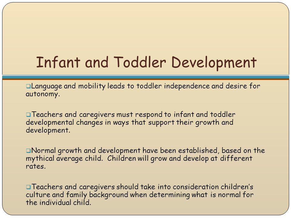 Infant and Toddler Development  Language and mobility leads to toddler independence and desire for autonomy.  Teachers and caregivers must respond t