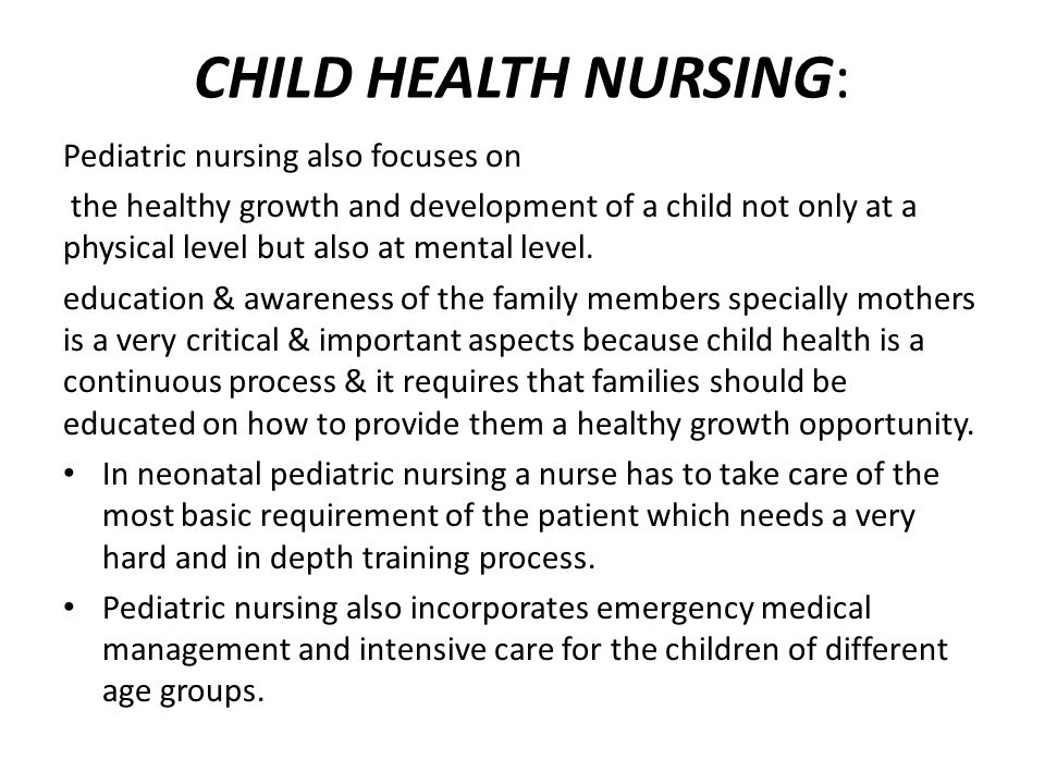 CHILD HEALTH NURSING: Pediatric nursing also focuses on the healthy growth and development of a child not only at a physical level but also at mental level.