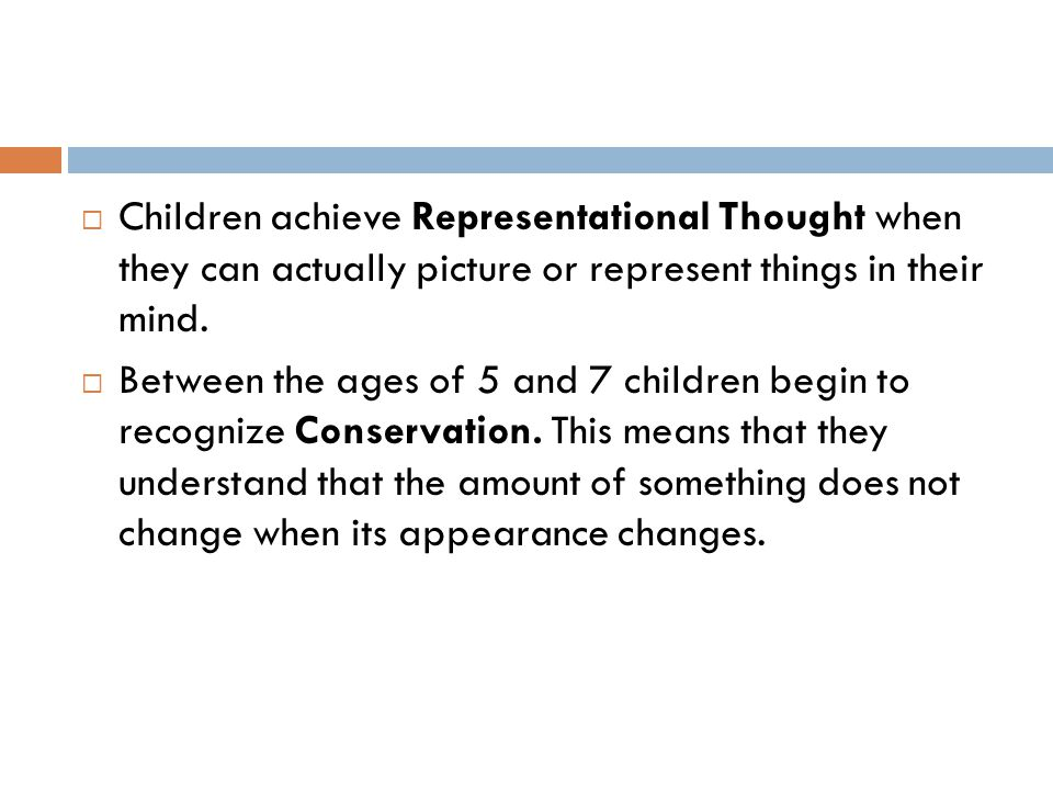  Children achieve Representational Thought when they can actually picture or represent things in their mind.  Between the ages of 5 and 7 children b