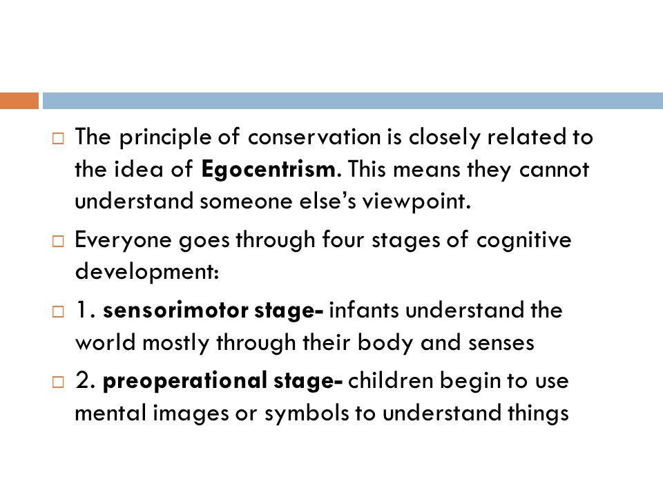  The principle of conservation is closely related to the idea of Egocentrism. This means they cannot understand someone else's viewpoint.  Everyone