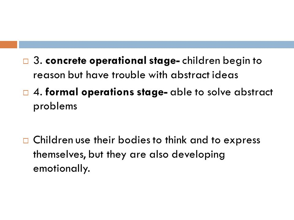  3. concrete operational stage- children begin to reason but have trouble with abstract ideas  4. formal operations stage- able to solve abstract pr