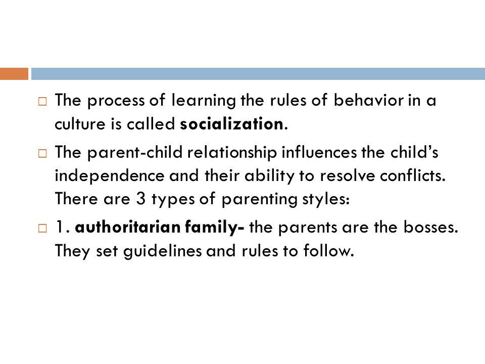  The process of learning the rules of behavior in a culture is called socialization.  The parent-child relationship influences the child's independe