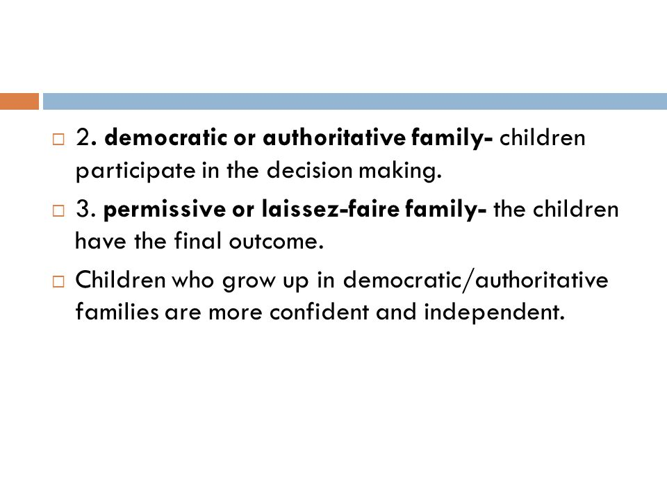  2. democratic or authoritative family- children participate in the decision making.  3. permissive or laissez-faire family- the children have the f