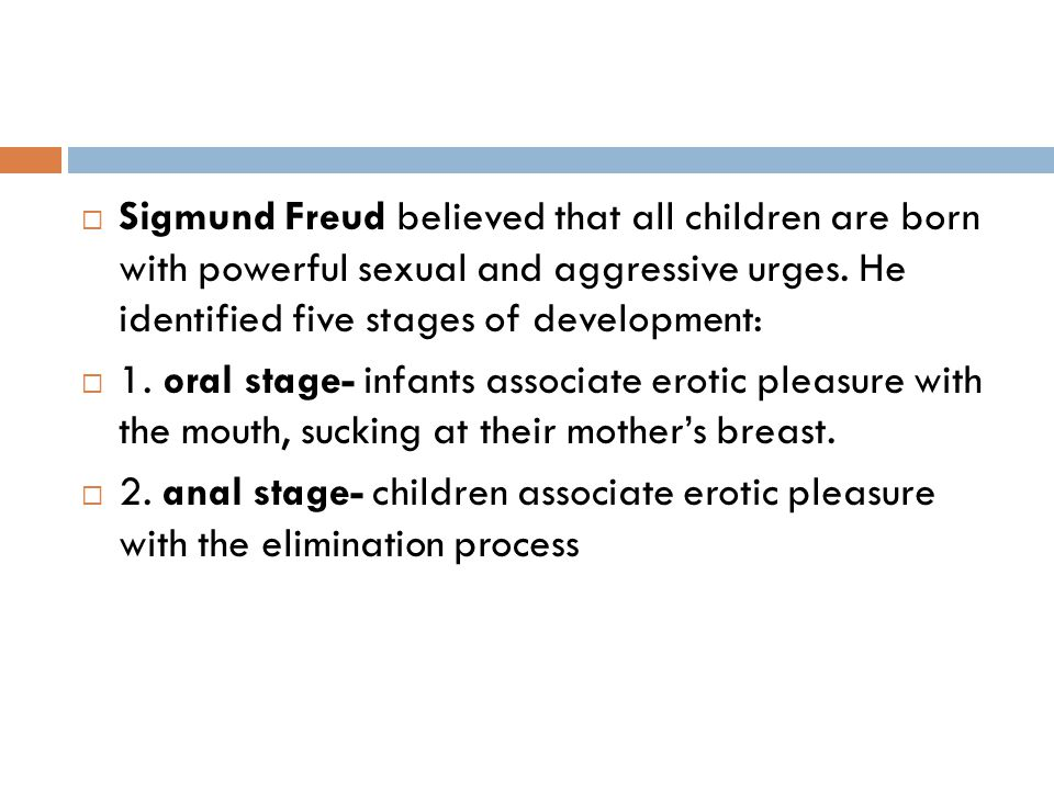  Sigmund Freud believed that all children are born with powerful sexual and aggressive urges. He identified five stages of development:  1. oral sta