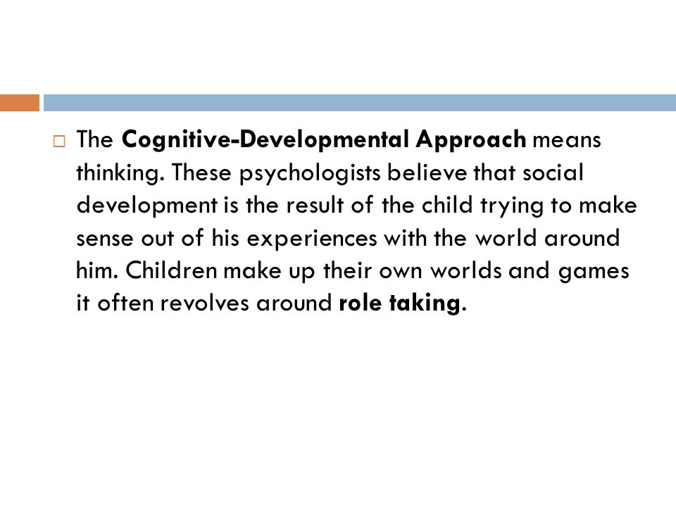  The Cognitive-Developmental Approach means thinking. These psychologists believe that social development is the result of the child trying to make s