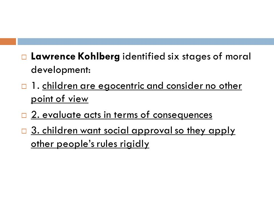  Lawrence Kohlberg identified six stages of moral development:  1. children are egocentric and consider no other point of view  2. evaluate acts in
