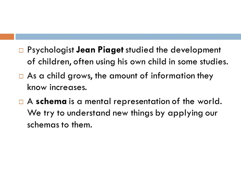  Psychologist Jean Piaget studied the development of children, often using his own child in some studies.  As a child grows, the amount of informati