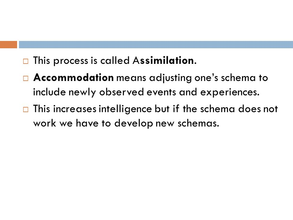  This process is called Assimilation.  Accommodation means adjusting one's schema to include newly observed events and experiences.  This increases