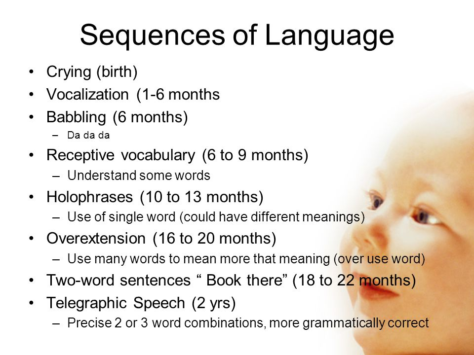 Crying (birth) Vocalization (1-6 months Babbling (6 months) –Da da da Receptive vocabulary (6 to 9 months) –Understand some words Holophrases (10 to 13 months) –Use of single word (could have different meanings) Overextension (16 to 20 months) –Use many words to mean more that meaning (over use word) Two-word sentences Book there (18 to 22 months) Telegraphic Speech (2 yrs) –Precise 2 or 3 word combinations, more grammatically correct Sequences of Language