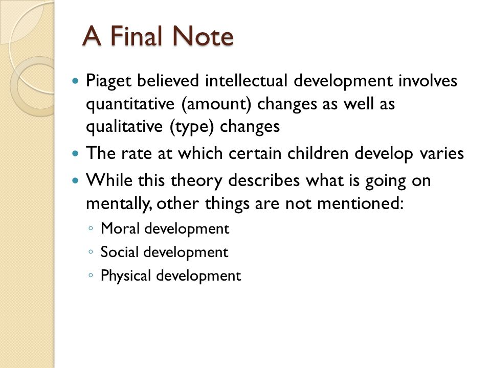 A Final Note Piaget believed intellectual development involves quantitative (amount) changes as well as qualitative (type) changes The rate at which c