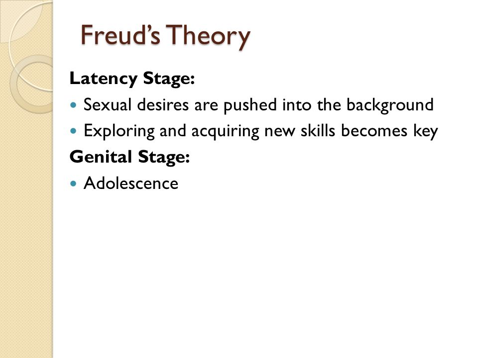Freud's Theory Latency Stage: Sexual desires are pushed into the background Exploring and acquiring new skills becomes key Genital Stage: Adolescence