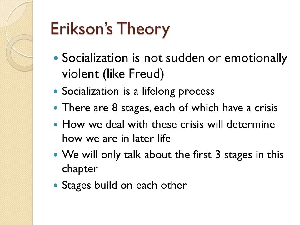Erikson's Theory Socialization is not sudden or emotionally violent (like Freud) Socialization is a lifelong process There are 8 stages, each of which