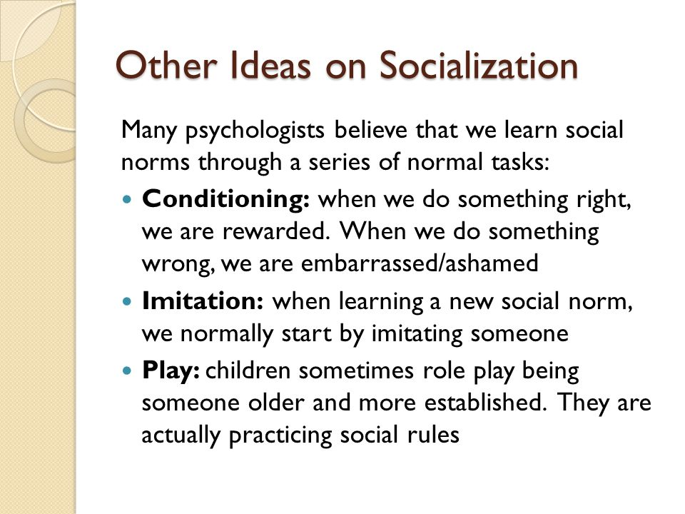 Other Ideas on Socialization Many psychologists believe that we learn social norms through a series of normal tasks: Conditioning: when we do something right, we are rewarded.