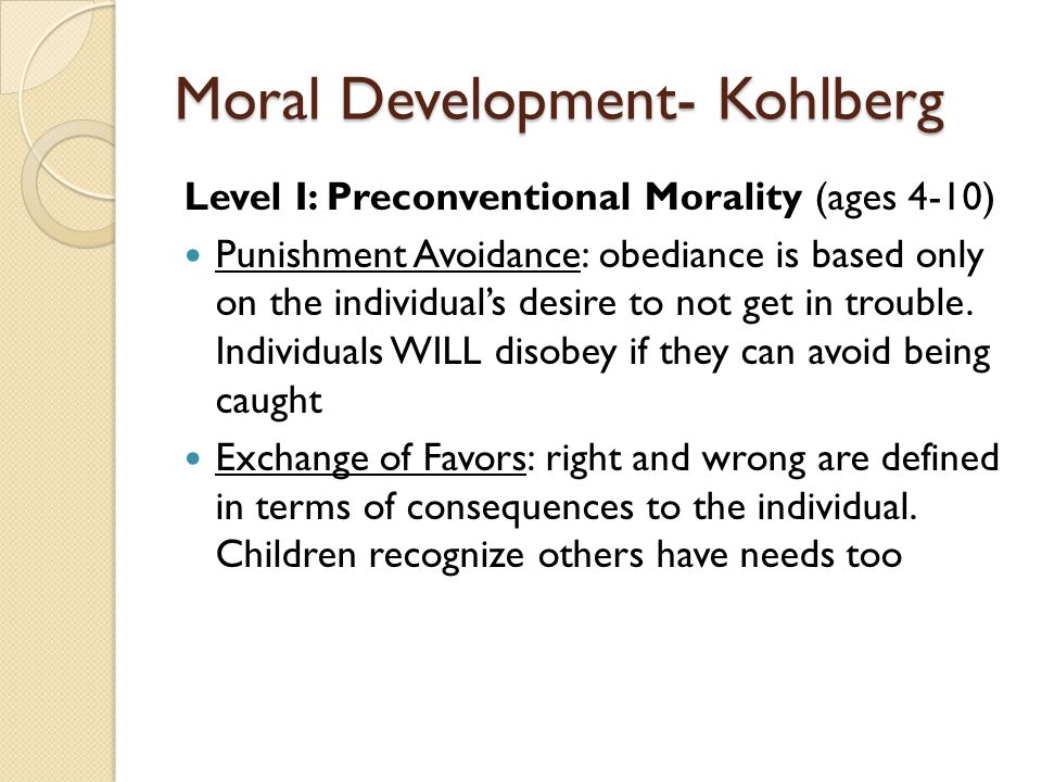 Moral Development- Kohlberg Level I: Preconventional Morality (ages 4-10) Punishment Avoidance: obediance is based only on the individual's desire to