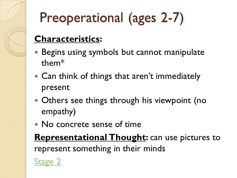 Preoperational (ages 2-7) Characteristics: Begins using symbols but cannot manipulate them* Can think of things that aren't immediately present Others