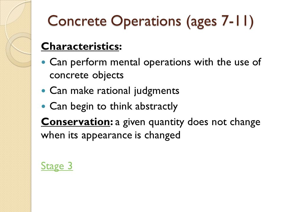 Concrete Operations (ages 7-11) Characteristics: Can perform mental operations with the use of concrete objects Can make rational judgments Can begin to think abstractly Conservation: a given quantity does not change when its appearance is changed Stage 3