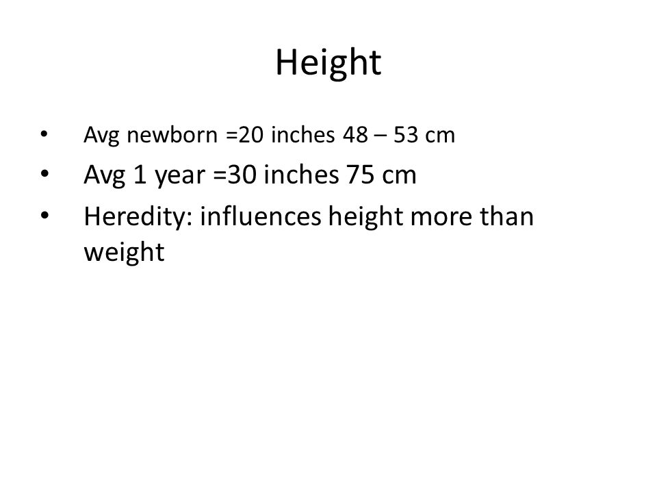 Height Avg newborn =20 inches 48 – 53 cm Avg 1 year =30 inches 75 cm Heredity: influences height more than weight