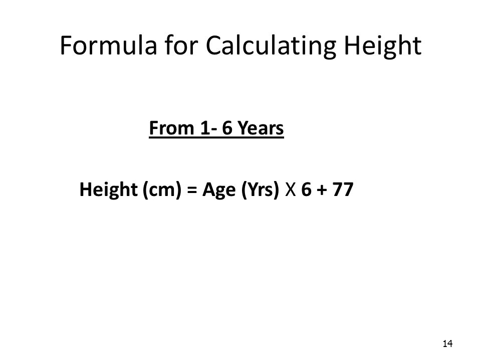 14 Formula for Calculating Height From 1- 6 Years Height (cm) = Age (Yrs) X 6 + 77