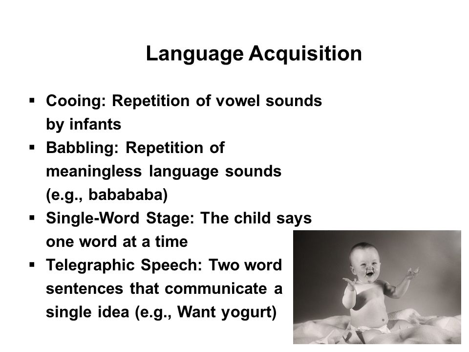 32 Language Acquisition  Cooing: Repetition of vowel sounds by infants  Babbling: Repetition of meaningless language sounds (e.g., babababa)  Singl