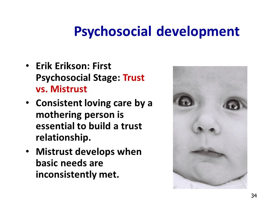 34 Psychosocial development Erik Erikson: First Psychosocial Stage: Trust vs. Mistrust Consistent loving care by a mothering person is essential to bu