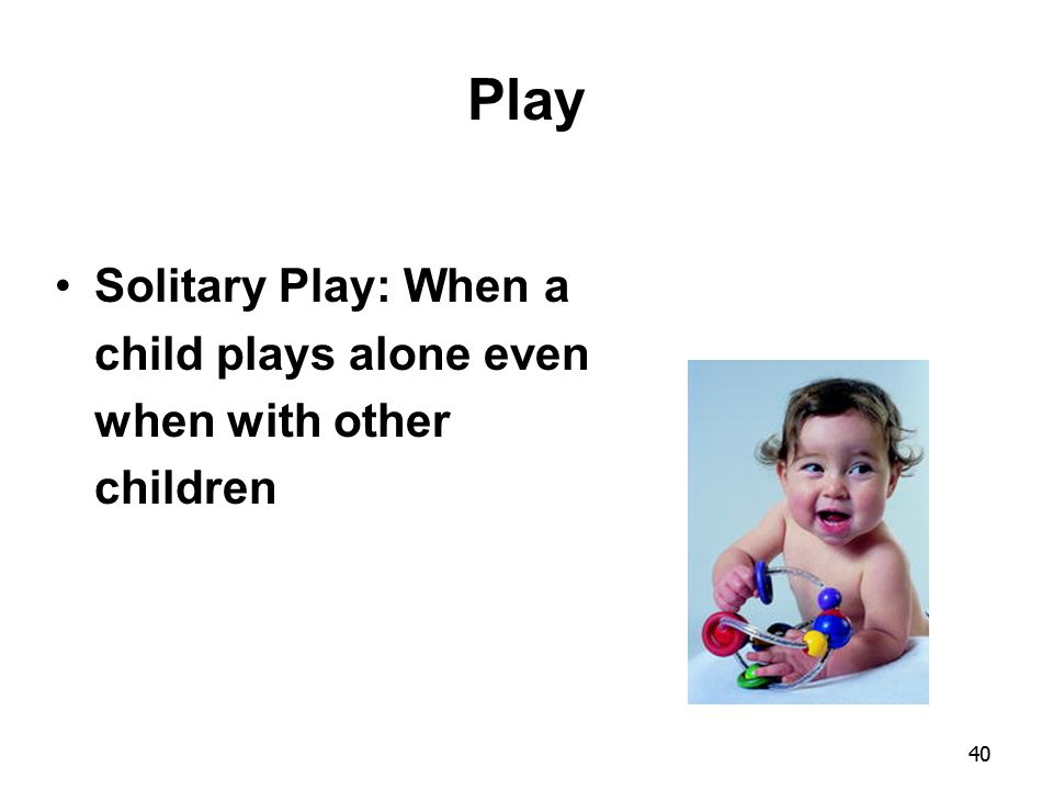 40 Play Solitary Play: When a child plays alone even when with other children