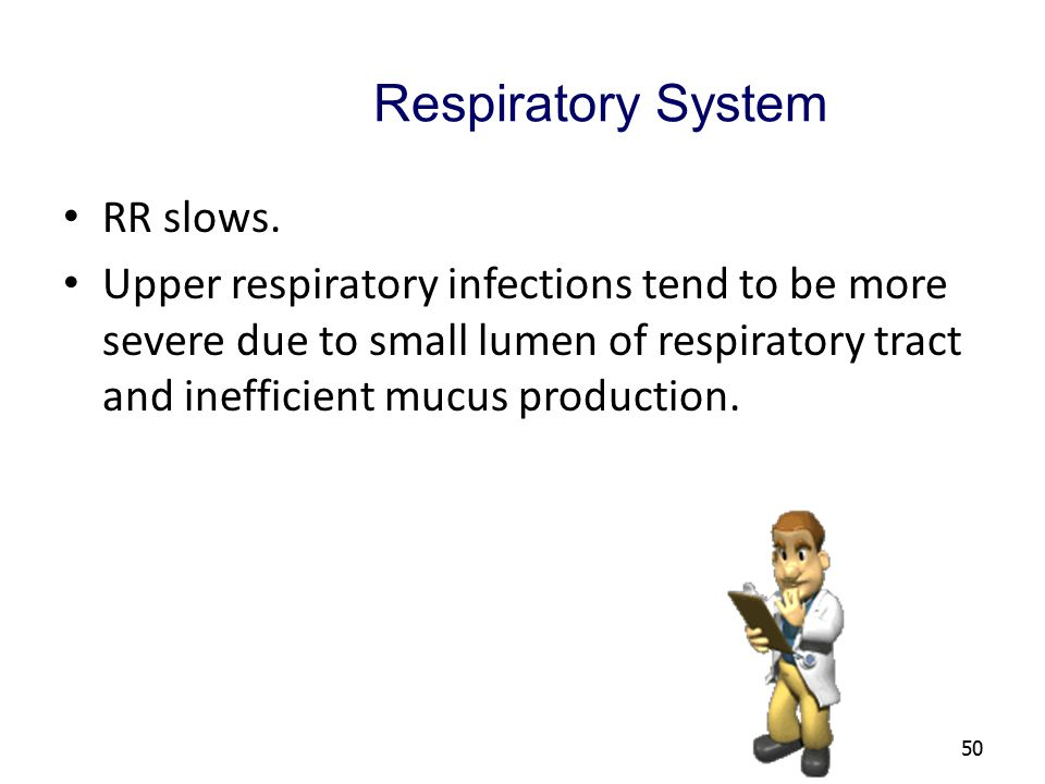 50 Respiratory System RR slows. Upper respiratory infections tend to be more severe due to small lumen of respiratory tract and inefficient mucus prod