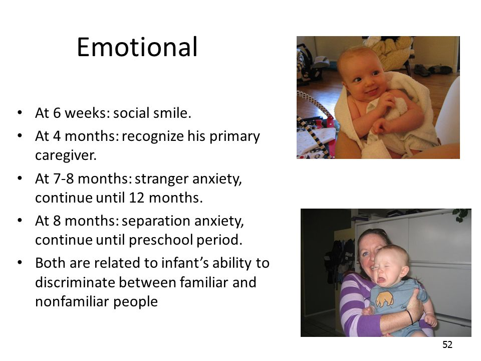 52 Emotional At 6 weeks: social smile. At 4 months: recognize his primary caregiver. At 7-8 months: stranger anxiety, continue until 12 months. At 8 m