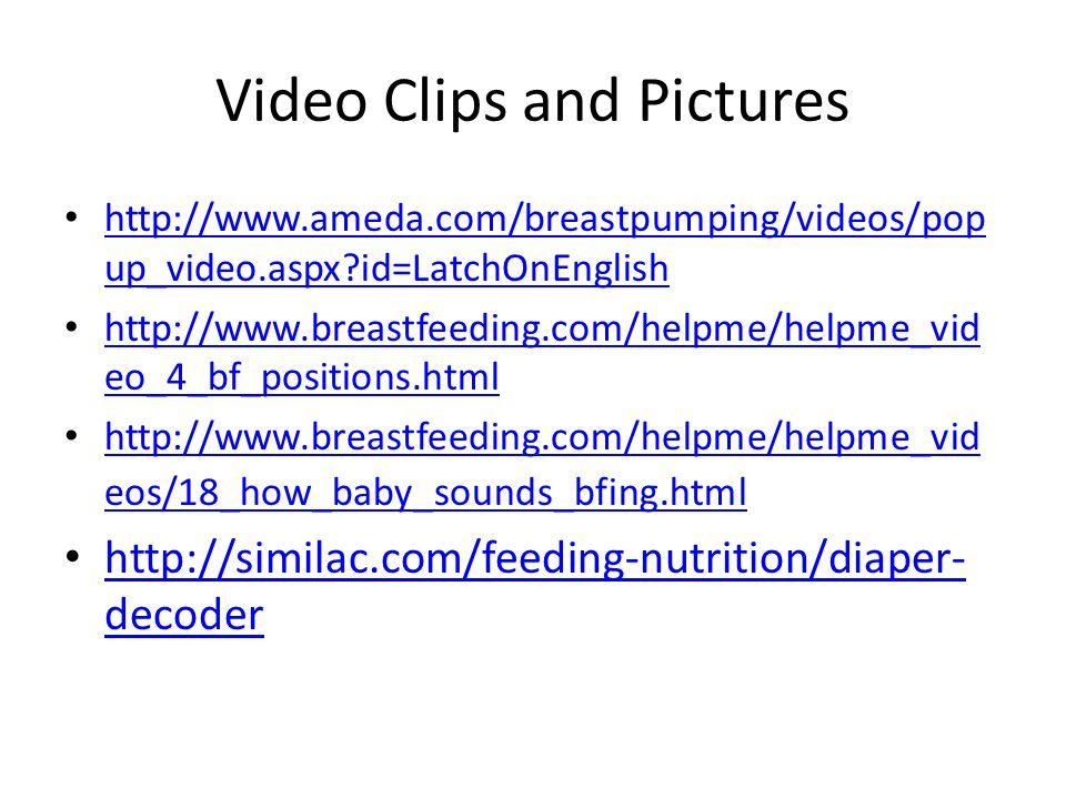 Video Clips and Pictures http://www.ameda.com/breastpumping/videos/pop up_video.aspx?id=LatchOnEnglish http://www.ameda.com/breastpumping/videos/pop u
