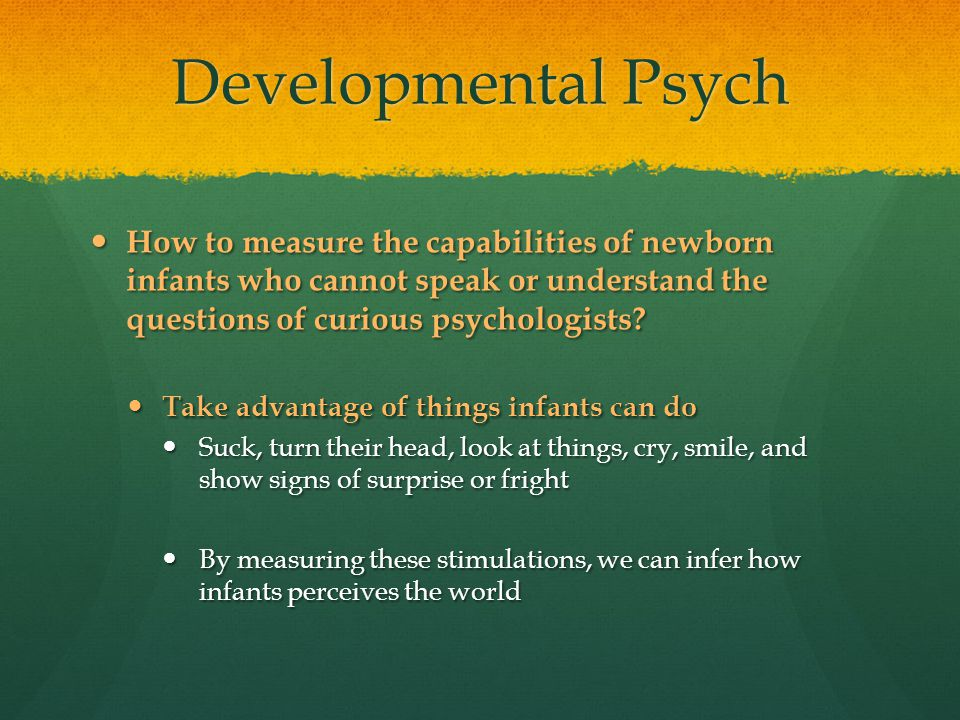 Developmental Psych How to measure the capabilities of newborn infants who cannot speak or understand the questions of curious psychologists? How to m