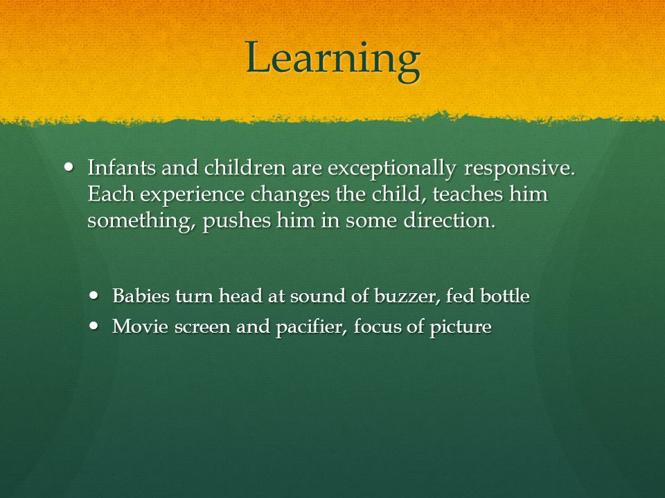 Learning Infants and children are exceptionally responsive. Each experience changes the child, teaches him something, pushes him in some direction. In