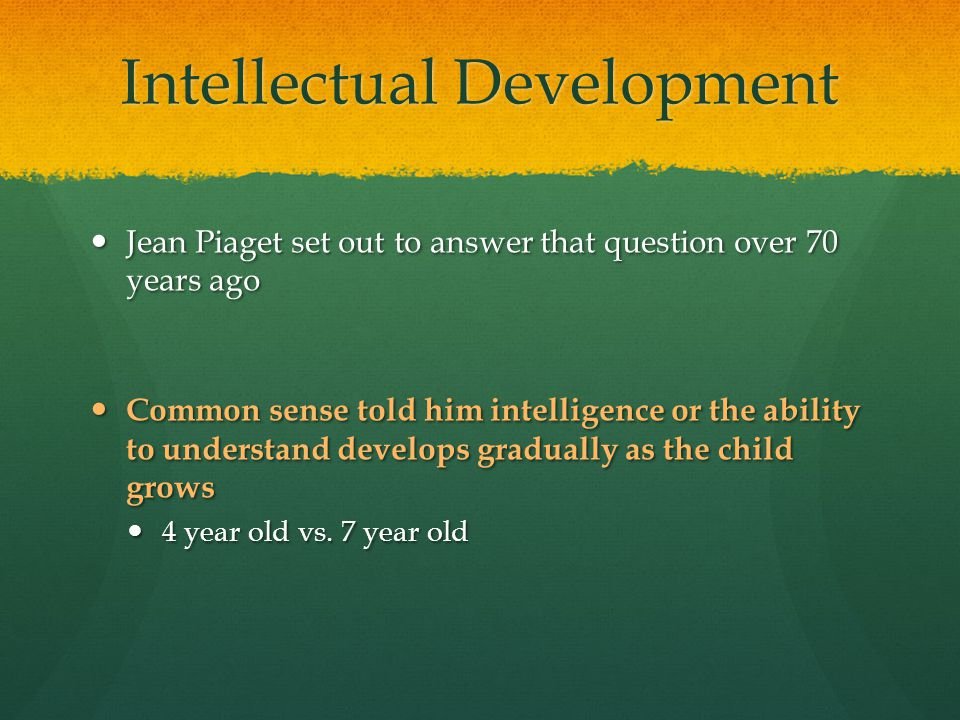 Intellectual Development Jean Piaget set out to answer that question over 70 years ago Jean Piaget set out to answer that question over 70 years ago C