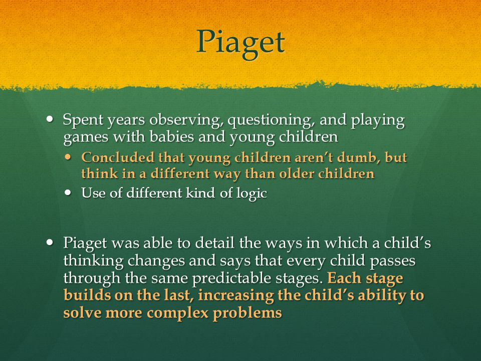 Piaget Spent years observing, questioning, and playing games with babies and young children Spent years observing, questioning, and playing games with