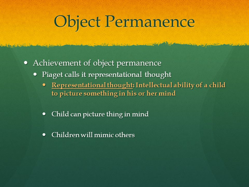 Object Permanence Achievement of object permanence Achievement of object permanence Piaget calls it representational thought Piaget calls it represent