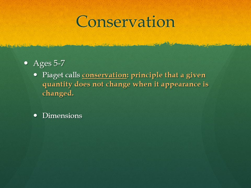 Conservation Ages 5-7 Ages 5-7 Piaget calls conservation: principle that a given quantity does not change when it appearance is changed. Piaget calls
