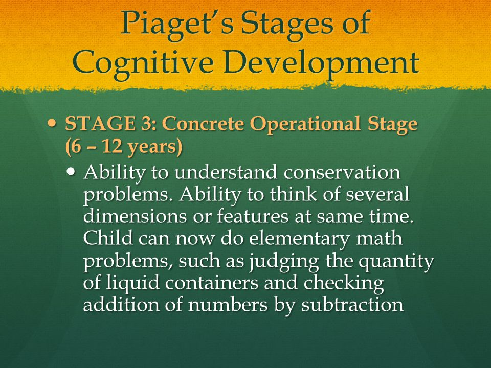 Piaget's Stages of Cognitive Development STAGE 3: Concrete Operational Stage (6 – 12 years) STAGE 3: Concrete Operational Stage (6 – 12 years) Ability