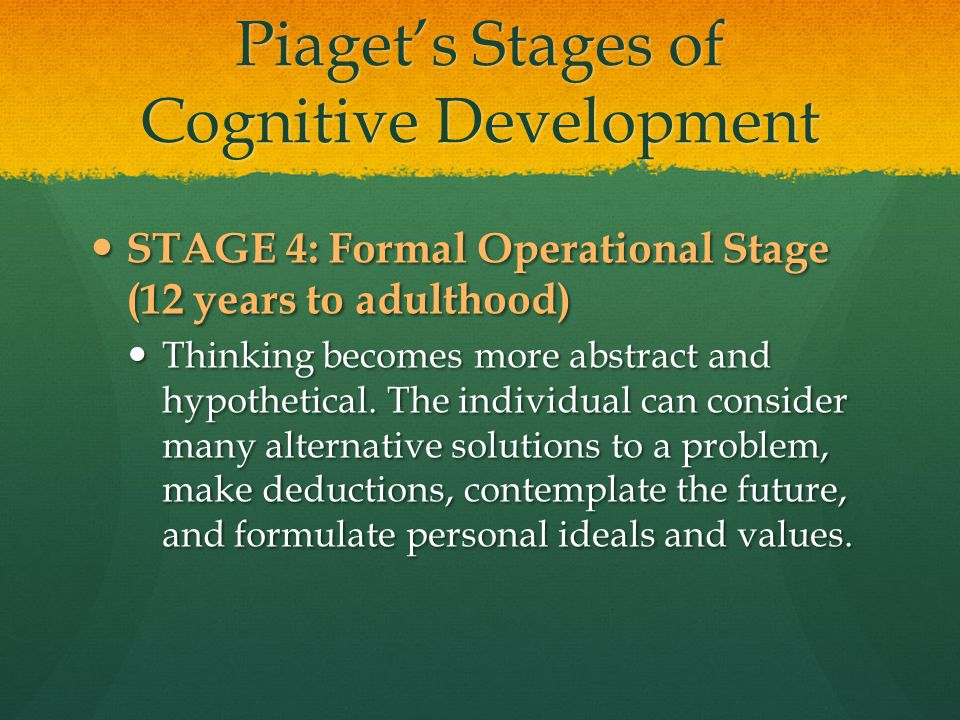 Piaget's Stages of Cognitive Development STAGE 4: Formal Operational Stage (12 years to adulthood) STAGE 4: Formal Operational Stage (12 years to adul