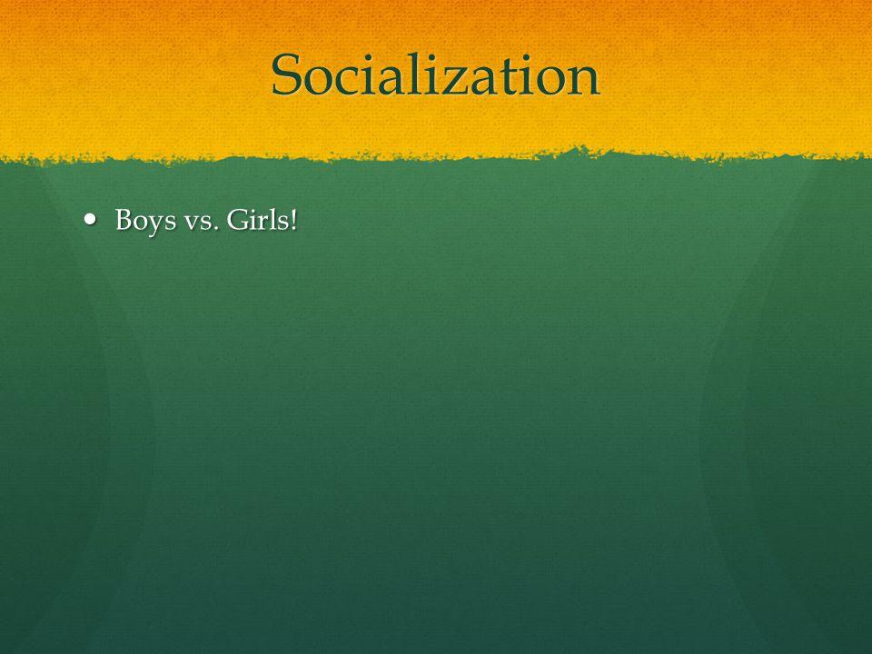 Socialization Boys vs. Girls! Boys vs. Girls!