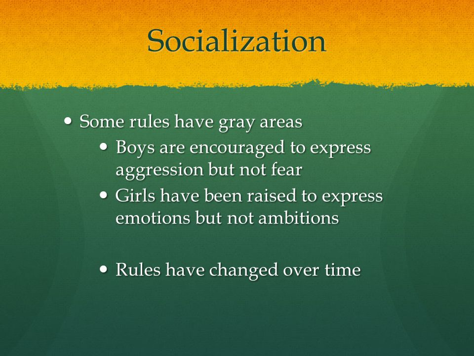 Socialization Some rules have gray areas Some rules have gray areas Boys are encouraged to express aggression but not fear Boys are encouraged to expr