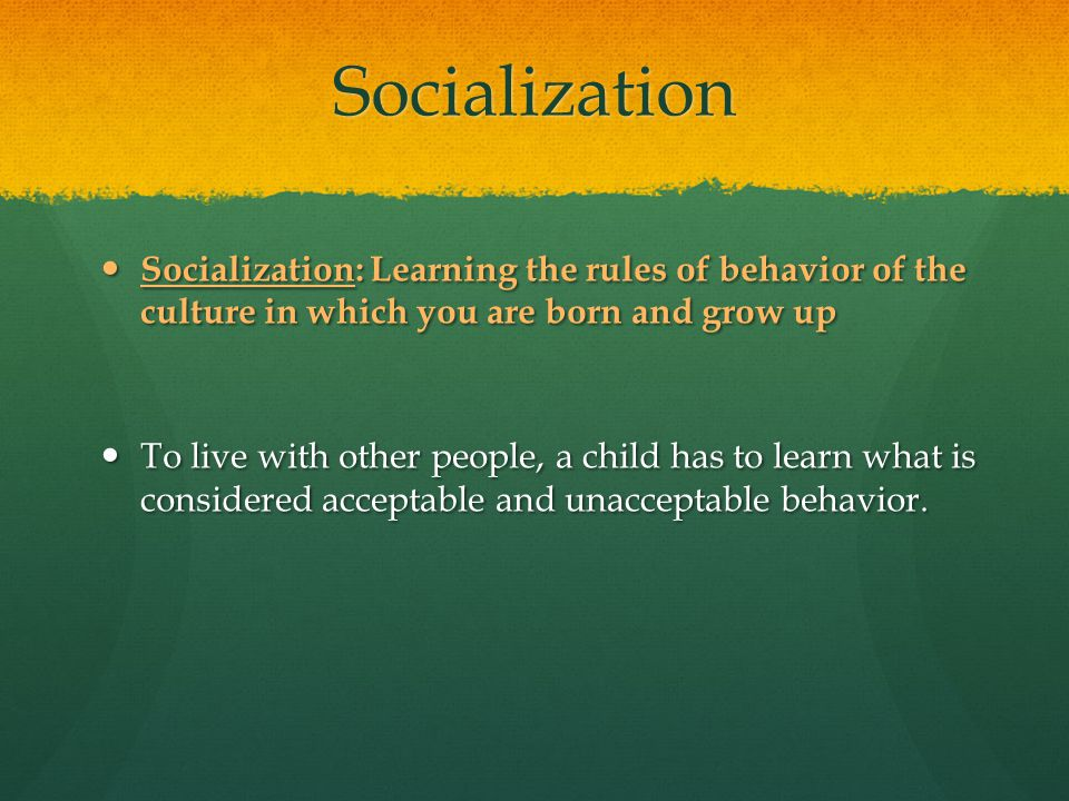 Socialization Socialization: Learning the rules of behavior of the culture in which you are born and grow up Socialization: Learning the rules of beha