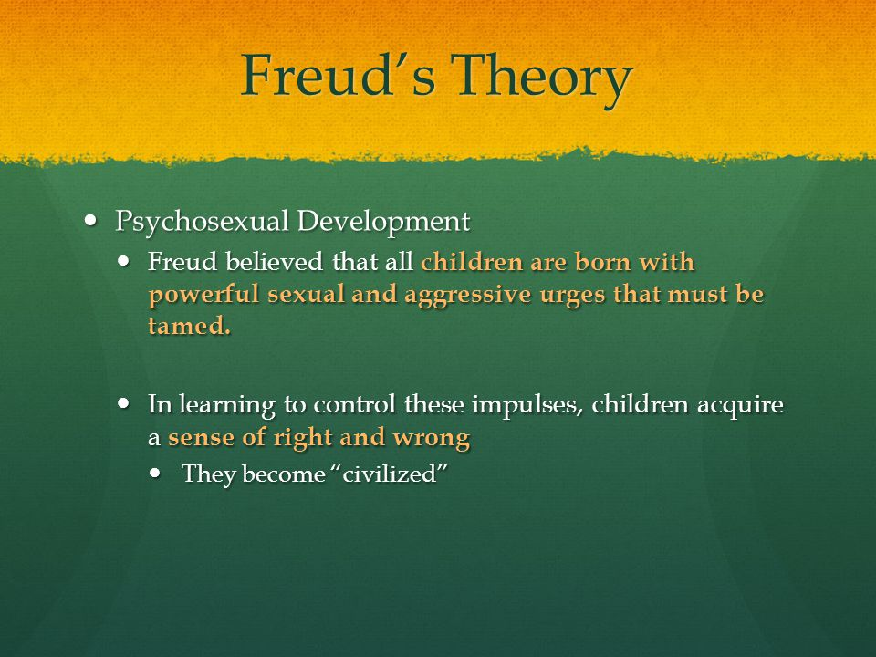 Freud's Theory Psychosexual Development Psychosexual Development Freud believed that all children are born with powerful sexual and aggressive urges t